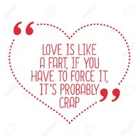 54868737-funny-love-quote-love-is-like-a-fart-if-you-have-to-force-it-it-s-probably-crap-simpl...jpg